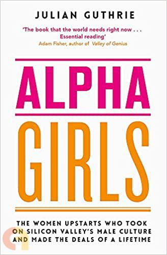 Alpha Girls: The Women Who Challenged Silicon Valleyメs Male Culture and Pioneered the Future