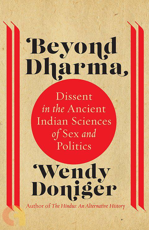 Beyond Dharma: Dissent In The Ancient Indian Sciences Of Sex And Politics