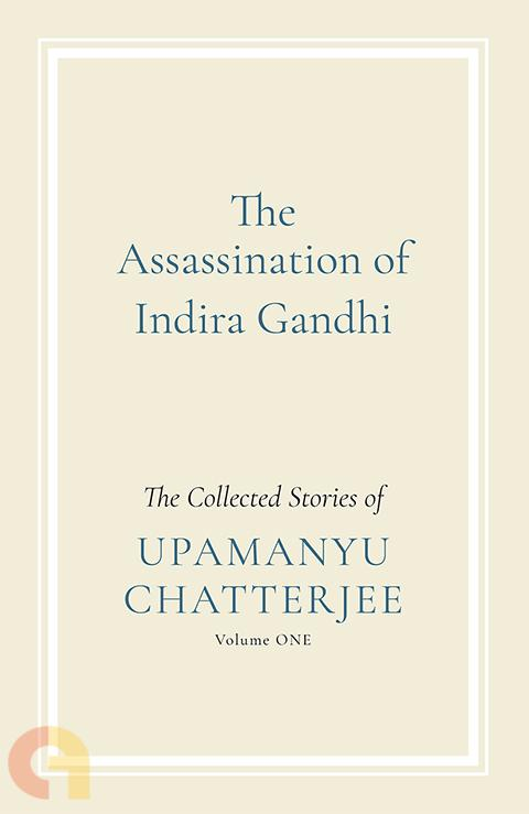 The Assassination Of Indira Gandhi: The Collected Stories (Volume One)