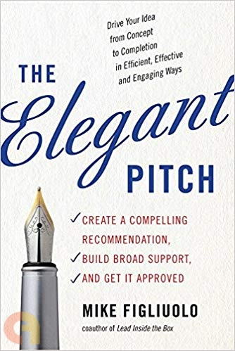 The Elegant Pitch: Create a Compelling Recommendation, Build Broad Support and Get it Approved