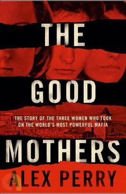 THE GOOD MOTHERS: THE TRUE STORY OF THE WOMEN WHO TOOK ON THE WORLDS MOST POWERFUL MAFIA