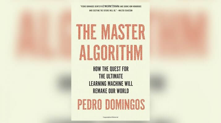The Master Algorithm- How the quest for the Ultimate Learning Machine will Remake our World
