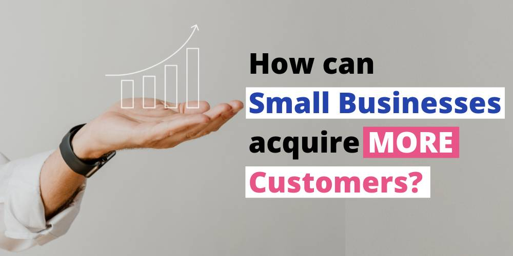 How can Small Businesses acquire MORE Customers?