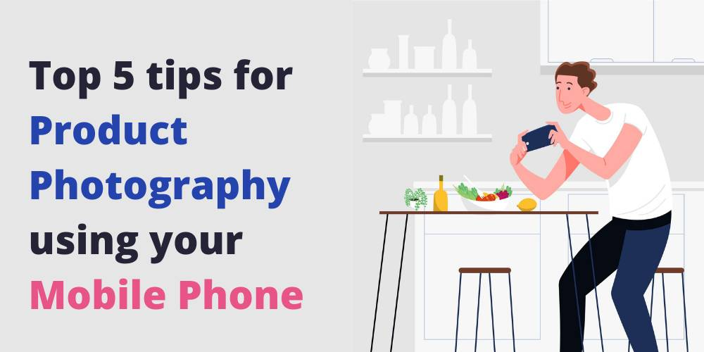 Top 5 tips for Product Photography using your Mobile Phone