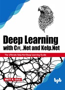 Deep Learning with C Sharp, Dot Net and Kelp.Net: The Ultimate Kelp.Net Deep Learning Guide