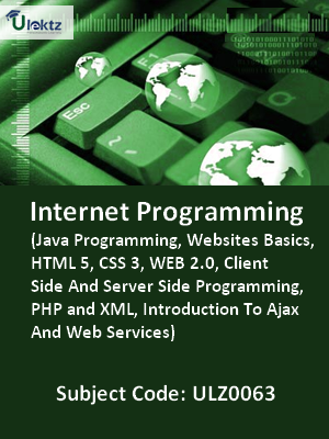 Internet Programming (Java Programming, Websites Basics, HTML 5, CSS 3, WEB 2.0, Client Side And Server Side Programming, PHP and XML, Introduction To Ajax And Web Services)