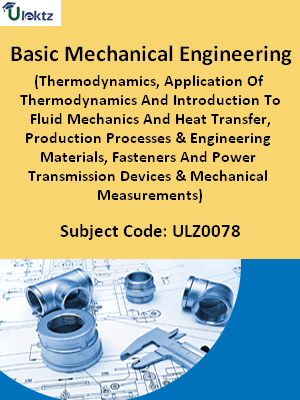 Basic Mechanical Engineering (Thermodynamics, Application Of Thermodynamics And Introduction To Fluid Mechanics And Heat Transfer, Production Processes & Engineering Materials, Fasteners And Power Transmission Devices & Mechanical Measurements)