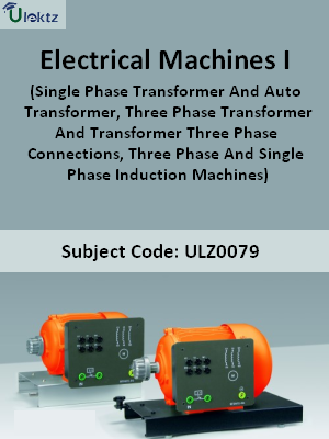 Electrical Machines- I (Single Phase Transformer And Auto Transformer, Three Phase Transformer And Transformer Three Phase Connections, Three Phase And Single Phase Induction Machines)