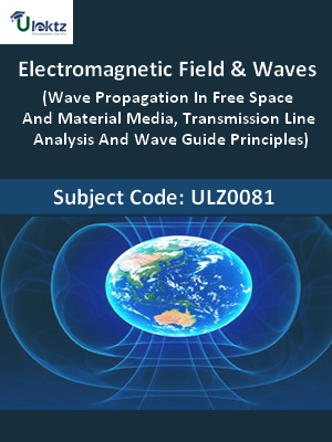 Electromagnetic Field & Waves (Wave Propagation In Free Space And Material Media, Transmission Line Analysis And Wave Guide Principles)