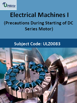 Electrical Machines-I (Precautions During Starting of DC Series Motor)