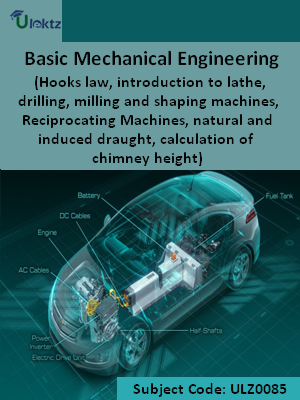Basic Mechanical Engineering (Hooks law, introduction to lathe, drilling, milling and shaping machines, Reciprocating Machines, natural and induced draught, calculation of chimney height)