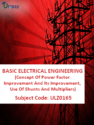 Basic Electrical Engineering (Concept Of Power Factor Improvement And Its Improvement, Use Of Shunts And Multipliers)