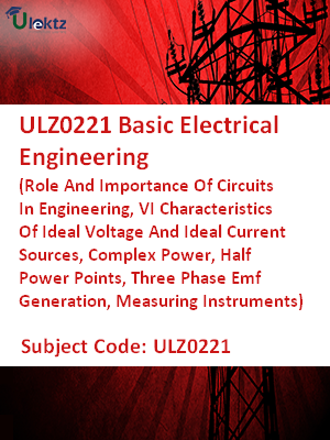 Basic Electrical Engineering (Role And Importance Of Circuits In Engineering, VI Characteristics Of Ideal Voltage And Ideal Current Sources, Complex Power, Half Power Points, Three Phase Emf Generation, Measuring Instruments)