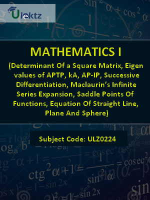 Mathematics-1 (Determinant Of a Square Matrix, Eigen values of APTP, kA, AP-IP, Successive Differentiation, Maclaurin's Infinite Series Expansion, Saddle Points Of Functions, Equation Of Straight Line, Plane And Sphere)