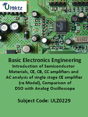 Basic Electronics Engg (Introduction of Semiconductor Materials, CE, CB, CC amplifiers and AC analysis of single stage CE amplifier (re Model), Comparison of DSO with Analog Oscilloscope)