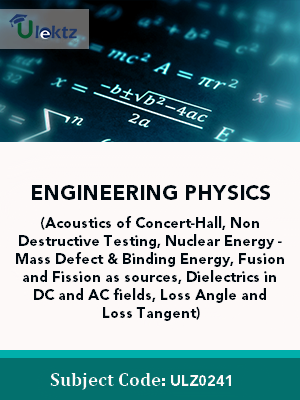 Engineering Physics(Acoustics of Concert-Hall, Non Destructive Testing, Nuclear Energy - Mass Defect & Binding Energy, Fusion and Fission as sources, Dielectrics in DC and AC fields, Loss Angle and Loss Tangent)