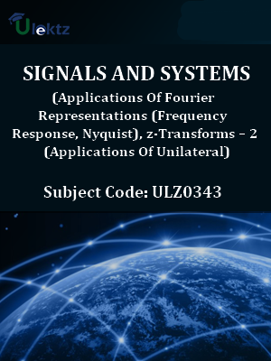 Signals And Systems (Applications Of Fourier Representations (Frequency Response, Nyquist), z-Transforms – 2 (Applications Of Unilateral))