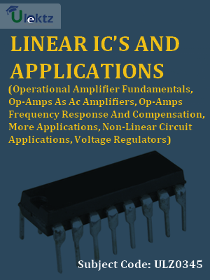 Linear IC's And Applications (Operational Amplifier Fundamentals, Op-Amps As Ac Amplifiers, Op-Amps Frequency Response And Compensation, More Applications, Non-Linear Circuit Applications, Voltage Regulators)