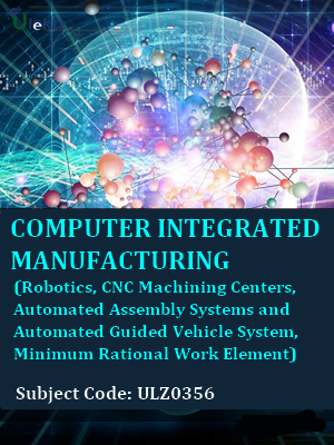 Computer Integrated Manufacturing (Robotics,CNC Machining Centers,Automated Assembly Systems and Automated Guided Vehicle System,Minimum Rational Work Element)