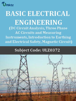 Basic Electrical Engineering (DC Circuit Analysis, Three Phase AC Circuits and Measuring Instruments, Introduction to Earthing and Electrical Safety, Magnetic Circuit)