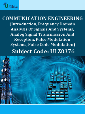 Communication Engineering (Introduction, Frequency Domain Analysis Of Signals And Systems, Analog Signal Transmission And Reception, Pulse Modulation Systems, Pulse Code Modulation)