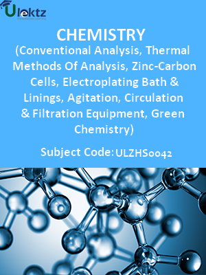 Chemistry (Conventional Analysis, Thermal Methods Of Analysis, Zinc-Carbon Cells, Electroplating Bath And Linings, Agitation, Circulation And Filtration Equipment, Green Chemistry)
