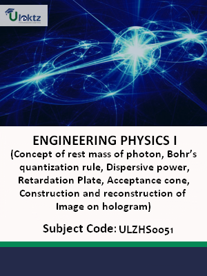 Engineering Physics-I (Concept of rest mass of photon, Bohr's quantization rule, Dispersive power, Retardation Plate, Acceptance cone, Construction and reconstruction of Image on hologram)