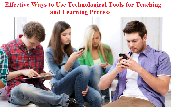 Effective Ways to Use Technological Tools for Teaching and Learning Process