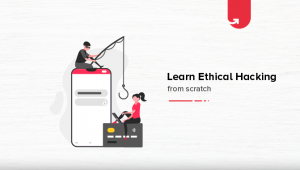 Learn Ethical Hacking from Scratch: Skills Needed, Steps to Become an Ethical Hacker