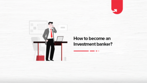 How to Become an Investment Banker? Complete Guide