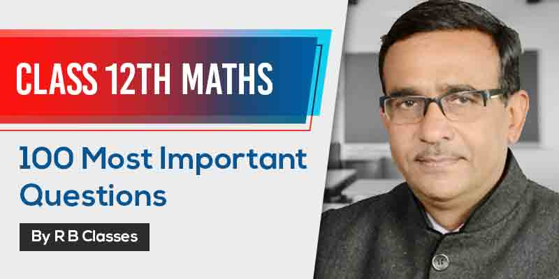 Class 12th Maths | 100 Most Important Questions By R B Gautam