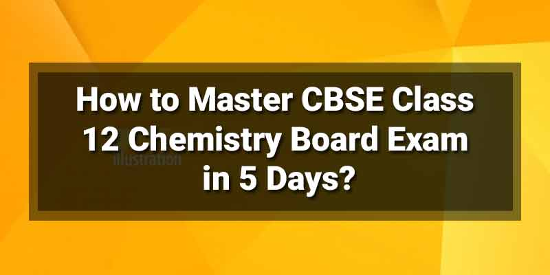 How to Master CBSE Class 12 Chemistry Board Exam in 5 Days?