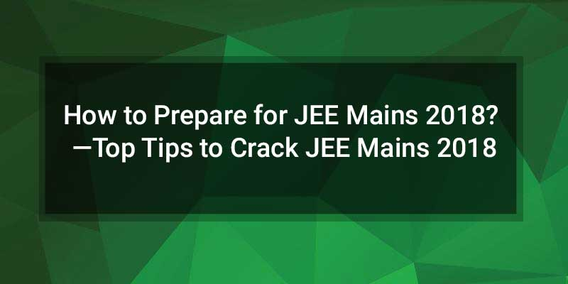 How to Prepare for JEE Mains 2018? —Top Tips to Crack JEE Mains 2018