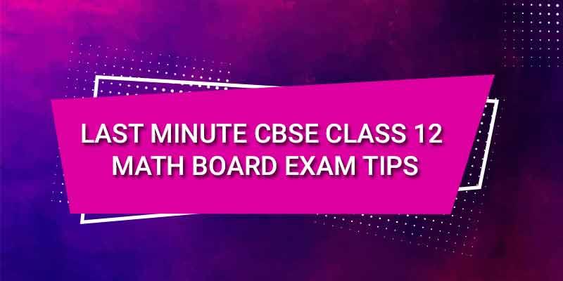 LAST MINUTE CBSE CLASS 12 MATH BOARD EXAM TIPS