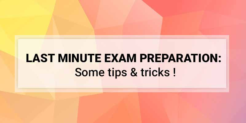 LAST MINUTE EXAM PREPARATION: Some tips & tricks !