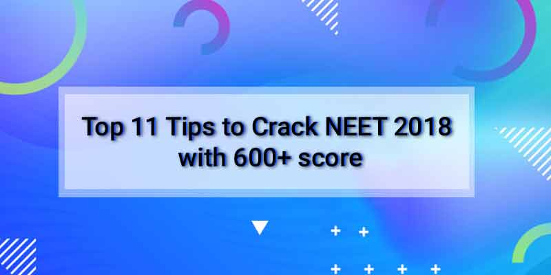 Top 11 Tips to Crack NEET 2018 with 600+ score